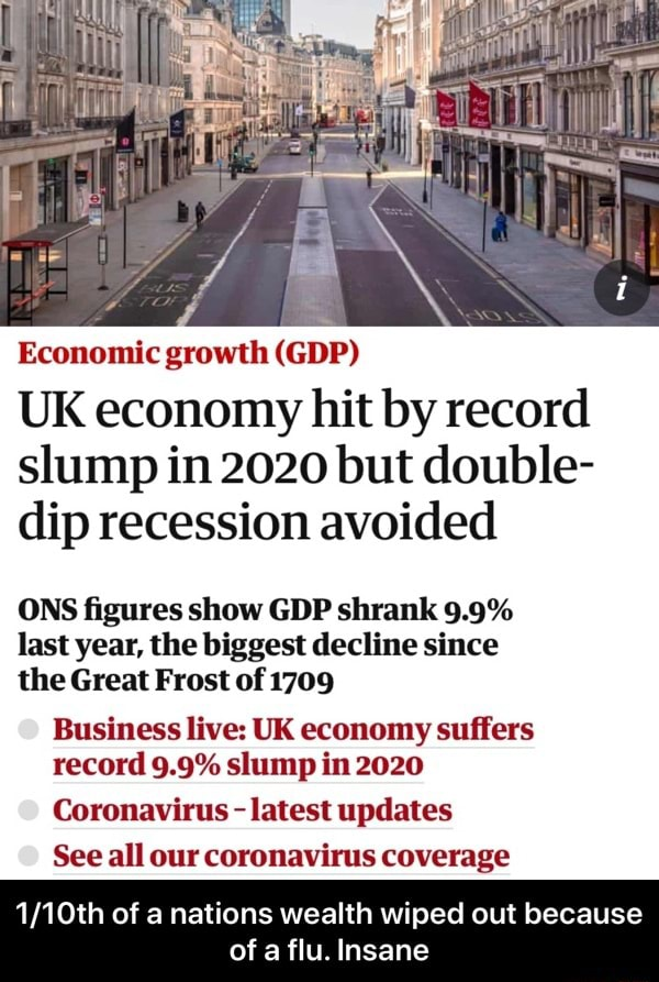 Economic growth GDP UK economy hit by record slump in 2020 but double dip recession avoided ONS figures show GDP shrank 9.9% last year, the biggest decline since the Great Frost of 1709 Business live UK economy suffers record 9.9% slump in 2020 Coronavirus  latest updates See all our coronavirus coverage of a nations wealth wiped out because of a flu. Insane  1 10th of a nations wealth wiped out because of a flu. Insane memes