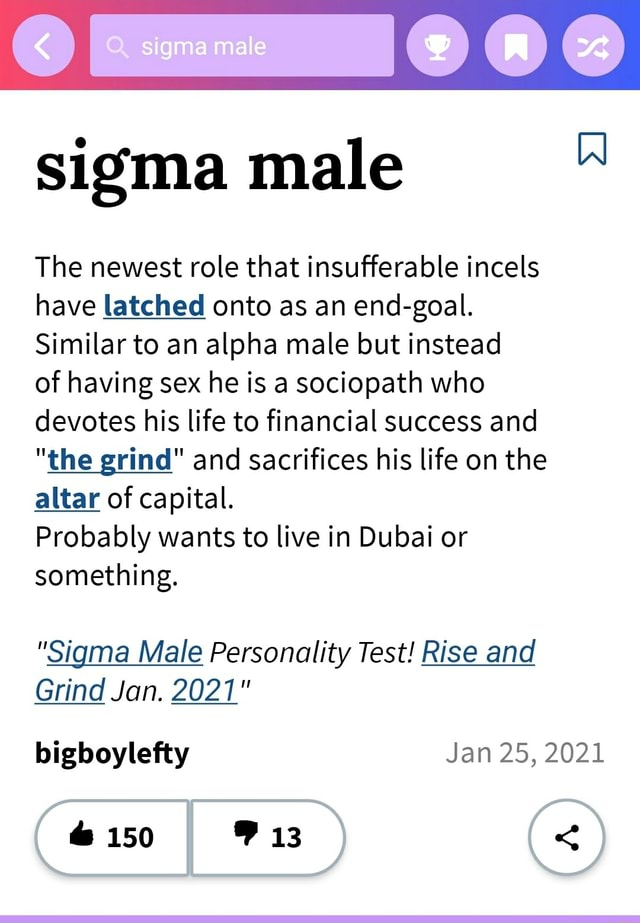 Sigma mate 00 sigma male The newest role that insufferable incels have latched onto as an end goal. Similar to an alpha male but instead of having sex he is a sociopath who devotes his life to financial success and the grind and sacrifices his life on the altar of capital. Probably wants to live in Dubai or something. Sigma Male Personality Test Rise and Grind Jan. 2021 bigboylefty Jan 25, 2021 150 13 meme