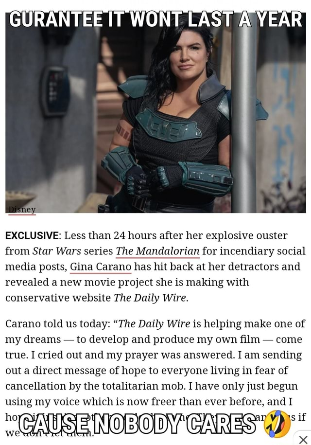LAST WeAR EXCLUSIVE Less than 24 hours after her explosive ouster from Star Wars series The Mandalorian for incendiary social media posts, Gina Carano has hit back at her detractors and revealed a new movie project she is making with conservative website The Daily Wire. Carano told us today  The Daily Wire is helping make one of my dreams  to develop and produce my own film  come true. I cried out and my prayer was answered. I am sending out a direct message of hope to everyone living in fear of cancellation by the totalitarian mob. I have only just begun using my voice which is now freer than ever before, and I CAUSE NOBODY CARES memes