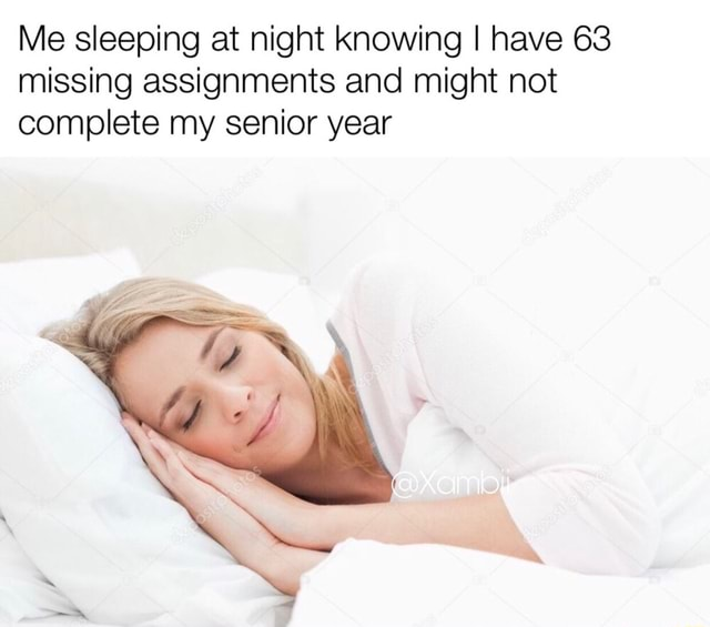 Me sleeping at night knowing I have 63 missing assignments and might not complete my senior year memes