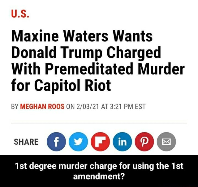 U.S. Maxine Waters Wants Donald Trump Charged With Premeditated Murder for Capitol Riot BY MEGHAN ROOS ON AT PM EST SHARE ist degree murder charge for using the amendment  1st degree murder charge for using the 1st amendment memes