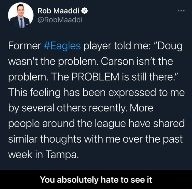 Rob Maaddi RobMaaddi Former Eagles player told me  Doug wasn't the problem. Carson isn't the problem. The PROBLEM is still there. This feeling has been expressed to me by several others recently. More people around the league have shared similar thoughts with me over the past week in Tampa. You absolutely hate to see it  You absolutely hate to see it memes