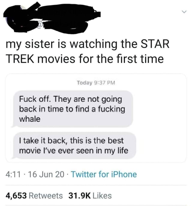 My sister is watching the STAR TREK movies for the first time Teday 37 Fuck off. They are not going back in time to find a fucking whale I take it back, this is the best movie I've ever seen in my life 16 Jun 20 Twitter for iPhone memes
