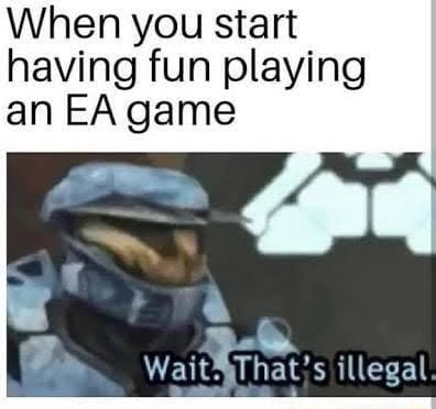 When you start having fun playing an EA game Wait*yThatis illegal memes