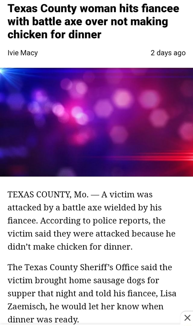Texas County woman hits fiancee with battle axe over not making chicken for dinner Ivie Macy 2 days ago TEXAS COUNTY, Mo.  A victim was attacked by a battle axe wielded by his fiancee. According to police reports, the victim said they were attacked because he didn't make chicken for dinner. The Texas County Sheriff's Office said the victim brought home sausage dogs for supper that night and told his fiancee, Lisa Zaemisch, he would let her know when dinner was ready meme