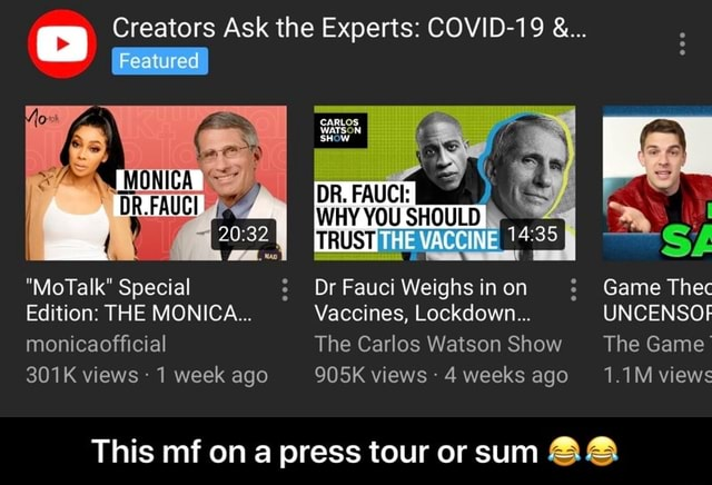Creators Ask the Experts COVID 19 Featured MoTalk Special Dr Fauci Weighs inen Game The Edition THE MONICA Vaccines, Lockdown UNCENSOF monicaofficial The Carlos Watson Show The Game 301K views  1 week ago 905K views 4 weeks ago 1.1 views This mf on a press tour or sum  This mf on a press tour or sum  memes