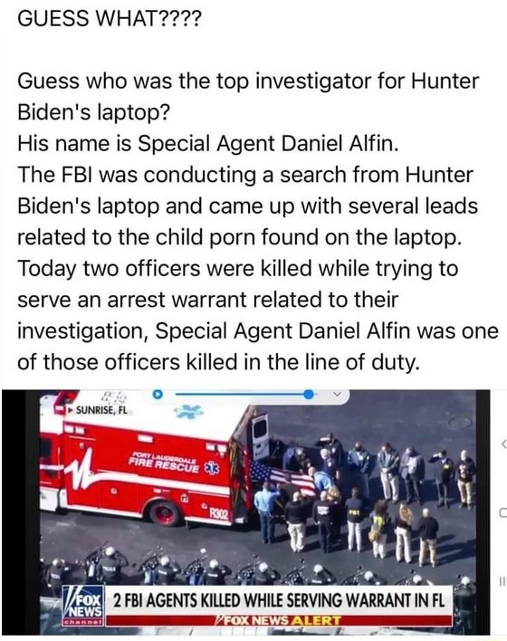 GUESS Guess who was the top investigator for Hunter Biden's laptop His name is Special Agent Daniel Alfin. The FBI was conducting a search from Hunter Biden's laptop and came up with several leads related to the child porn found on the laptop. Today two officers were killed while trying to serve an arrest warrant related to their investigation, Special Agent Daniel Alfin was one of those officers killed in the line of duty. 2 AGENTS KILLED WHILE SERVING WARRANT IN FL memes