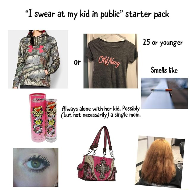 I swear at my kid in public starter pack 25 or younger Smells like Always alone with her kid. Possibly but not necessarily a single mom memes