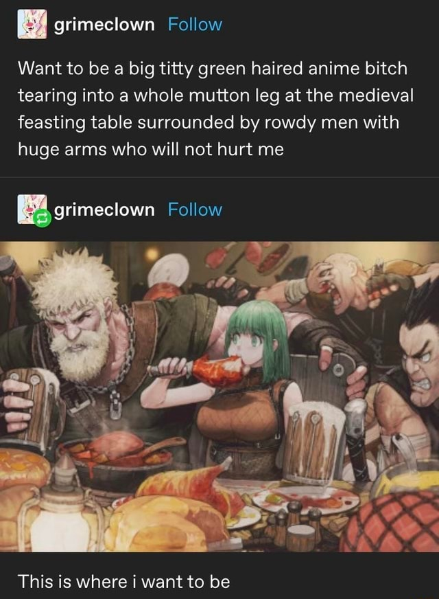 Want to be a big titty green haired anime bitch tearing into a whole mutton leg at the medieval feasting table surrounded by rowdy men with huge arms who will not hurt me grimeclown Follow Follow This is where i want to be memes
