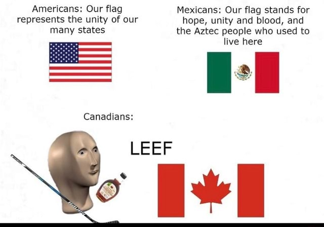 Americans Our flag Mexicans Our flag stands for hope, unity and blood, and represents the unity of our many states hope, unity and blood, and the Aztec people who used to live here Canadians LEEF memes