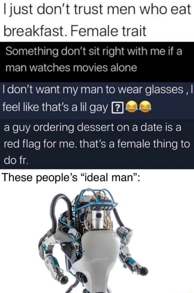 I just do not trust men who eat breakfast. Female trait Something do not sit right with me if a man watches movies alone I do not want my man to wear glasses, I feel like that's a lil gay a guy ordering dessert on a date is a red flag for me. that's a female thing to do fr. These people's ideal man memes