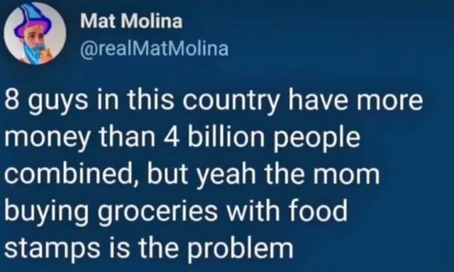 Mat Molina 8 guys in this country have more money than 4 billion people combined, but yeah the mom buying groceries with food stamps is the problem memes
