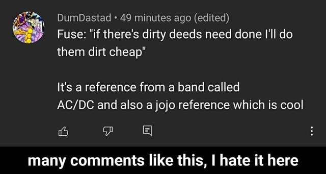 DumDastad 49 minutes ago edited Fuse  if there's dirty deeds need done I'll do them dirt cheap It's a reference from a band called and also a jojo reference which is cool many comments like this, I hate it here  many comments like this, I hate it here memes