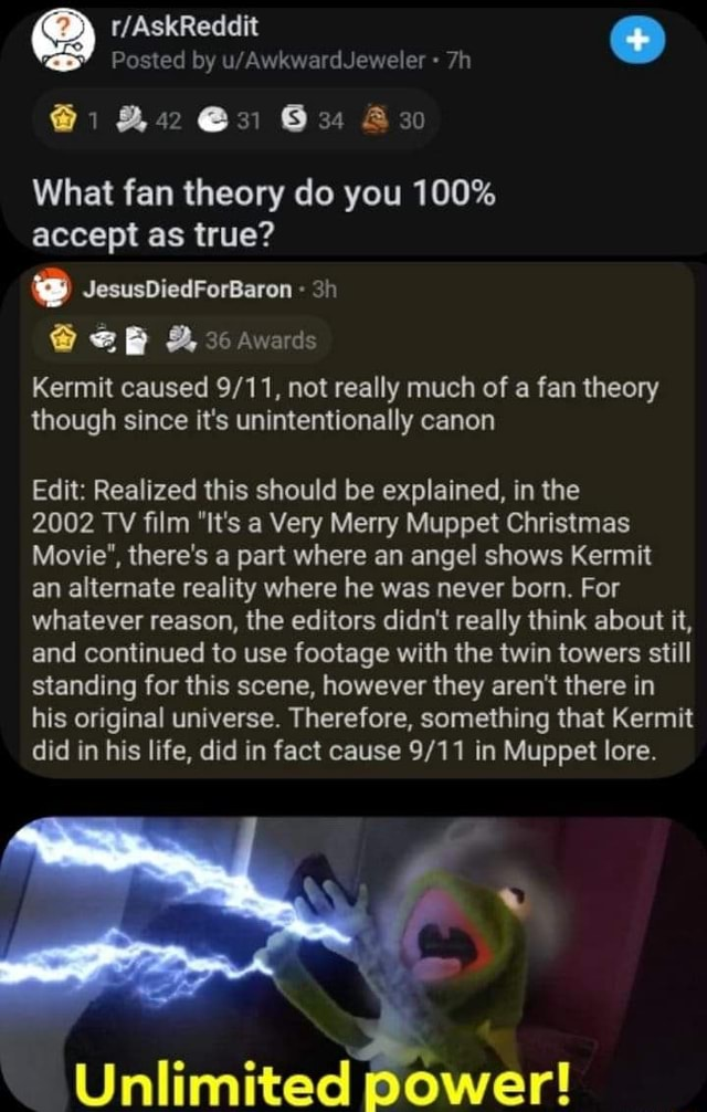 Posted by 1  and  and 42 31 34 Az What fan theory do you 100% accept as true JesusDiedForBaron ee B 36 Awards Kermit caused not really much of a fan theory though since it's unintentionally canon Edit Realized this should be explained, in the 2002 TV film It's a Very Merry Muppet Christmas Movie , there's a part where an angel shows Kermit an alternate reality where he was never born. For whatever reason, the editors didn't really think about it, and continued to use footage with the twin towers still standing for this scene, however they aren't there in his original universe. Therefore, something that Kermit did in his life, did in fact cause in Muppet lore. Unlimited power meme