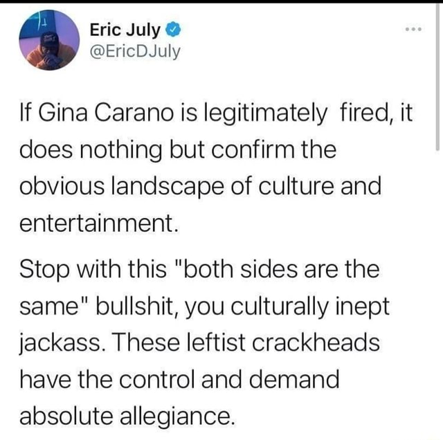 If Gina Carano is legitimately fired, it does nothing but confirm the obvious landscape of culture and entertainment. Stop with this both sides are the same bullshit, you culturally inept jackass. These leftist crackheads have the control and demand absolute allegiance memes