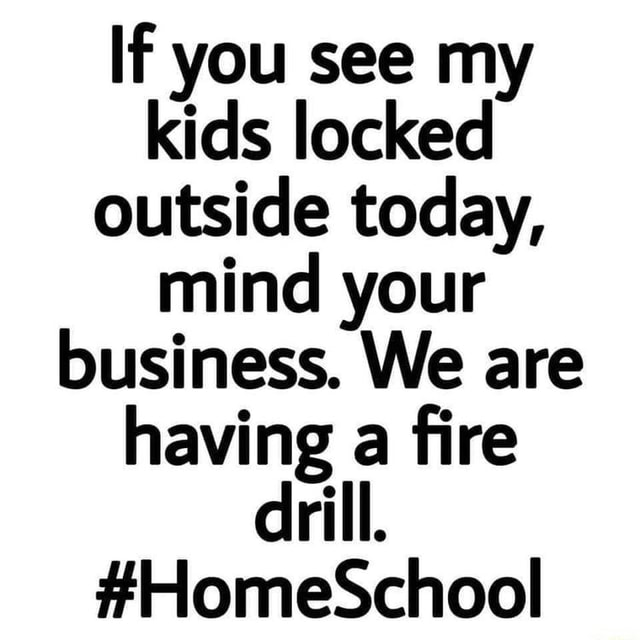 If you see my kids locked outside today, mind your business. We are having a fire drill. HomeSchool memes
