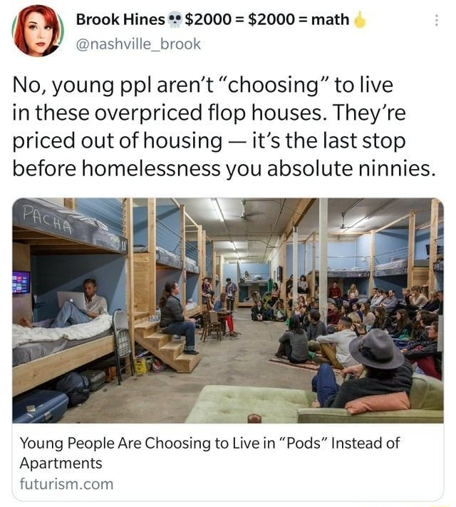 Brook Hines $2000  $2000  math nashville brook No, young ppl aren't choosing to live in these overpriced flop houses. They're priced out of housing  it's the last stop before homelessness you absolute ninnies. Young People Are Choosing to Live in Pods Instead of Apartments Suture com memes
