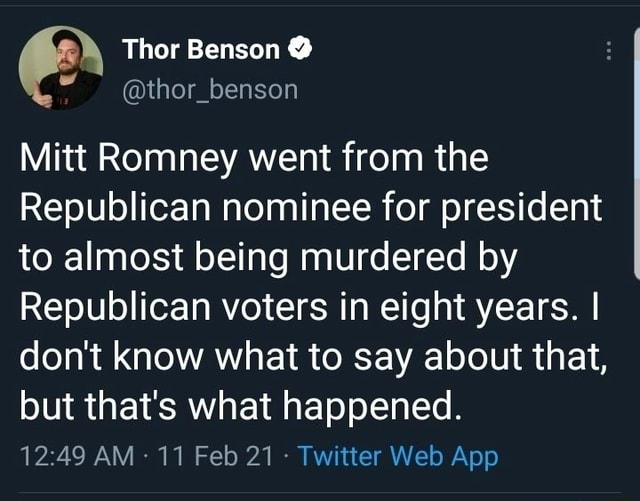 Thor Benson Mitt Romney went from the Republican nominee for president to almost being murdered by Republican voters in eight years. I do not know what to say about that, but that's what happened memes