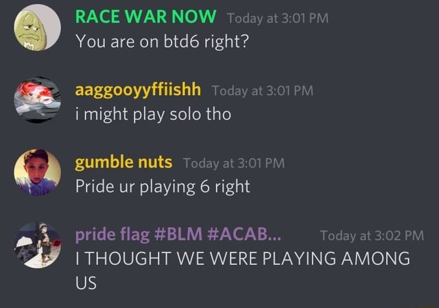 RACE WAR NOW Today at PM You are on btd6 right aaggooyyffiishh Today at i might play solo tho gumble nuts Today at PM Pride ur playing 6 right pride flag BLM ACAB Today at PM I THOUGHT WE WERE PLAYING AMONG US memes