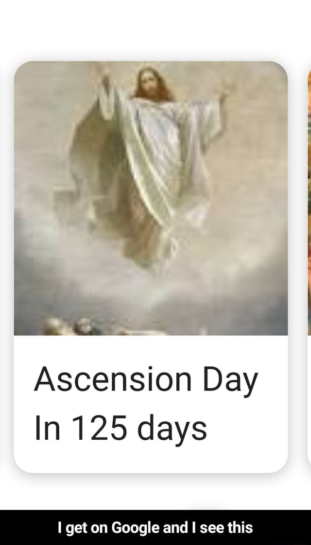 Ascension Day In 125 days get on Google and I see this I get on Google and I see this memes