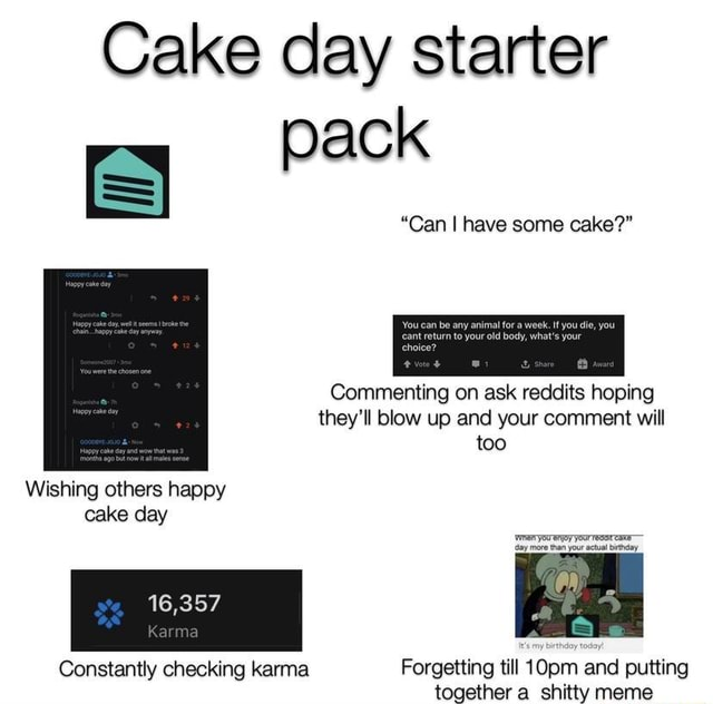 Cake day starter pack Can I have some cake Commenting on ask reddits hoping they'll blow up and your comment will too Wishing others happy cake day 16,357 Karma Constantly checking karma Forgetting till 10pm and putting memes