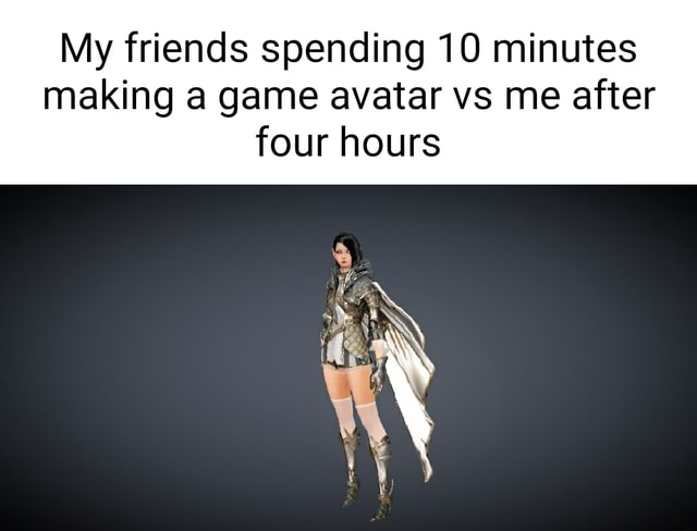 My friends spending 10 minutes making a game avatar vs me after four hours memes