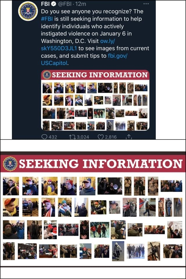 FBI Do you see anyone you recognize The FBI is still seeking information to help identify individuals who actively instigated violence on January 6 in Washington, D.C. Visit ow skY550D3JL1 to see images from current cases, and submit tips to go. pit SEEKING INFORMATION FA SEEKING INFORMATION memes