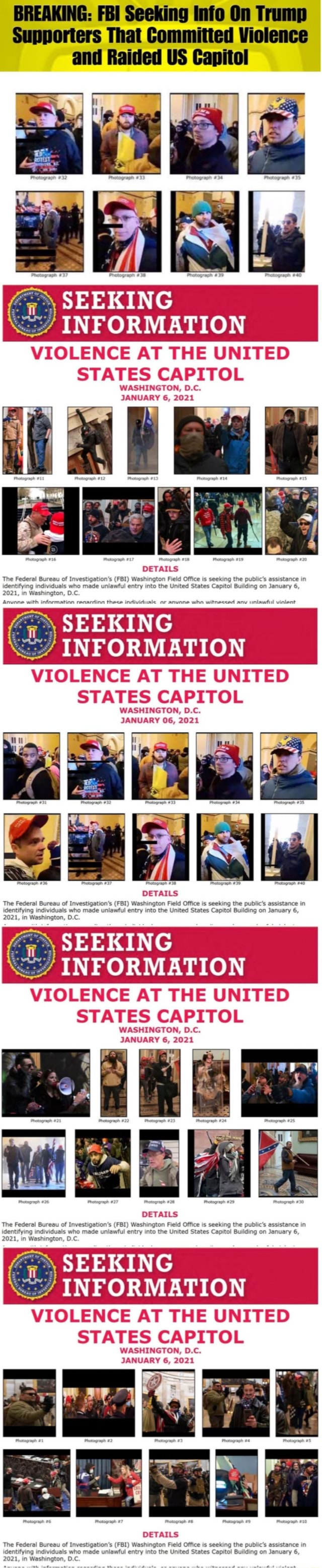 BREAKING FBI Seeking Info On Trump Supporters That Committed Violence and Raided US Capitol SEEKING INFORMATION VIOLENCE AT THE UNITED STATES CAPITOL WASHINGTON, D.C. JANUARY 6, 2021 DETAILS The Federal Bureau of Investigation's FBI Washington Field Office is seeking the public's assistance in identifying individuals who made unlawful entry into the United States Capitol Building on January 6, 2021, in Washington, D.C Anvane with infarmatinn renardinn thece individuale ar anvane who witnecced any unlawful vinlent SEEKING INFORMATION VIOLENCE AT THE UNITED STATES CAPITOL WASHINGTON, D.C. JANUARY 06, 2021 al Pranogranh 38 DETAILS The Federal Bureau of Investigation's FBI Washington Field Office is seeking the public's assistance in identifying individuals who made unlawful entry into the Uni