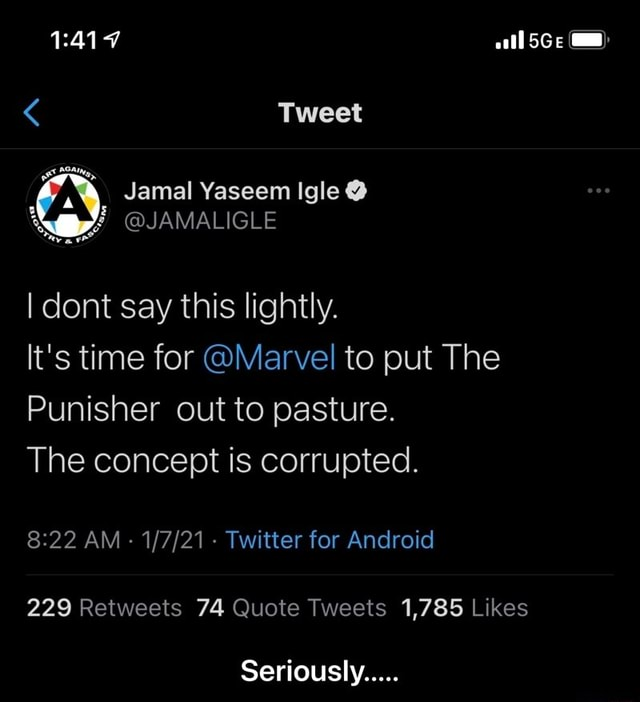 All SGe Tweet we Jamal Yaseem Igle JAMALIGLE I dont say this lightly. It's time for Marvel to put The Punisher out to pasture. The concept is corrupted. AM Twitter for Android Seriously Seriously meme
