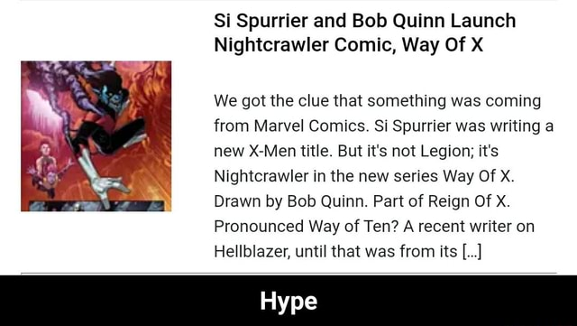 Si Spurrier and Bob Quinn Launch Nightcrawler Comic, Way Of X We got the clue that something was coming from Marvel Comics. Si Spurrier was writing a new X Men title. But it's not Legion it's Nightcrawler in the new series Way Of X. Drawn by Bob Quinn. Part of Reign Of XX. Pronounced Way of Ten A recent writer on Hellblazer, until that was from its Hype meme
