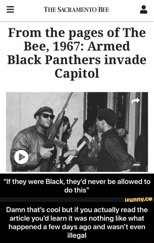 THE SACRAMENTO BEE From the pages of The Bee, 1967 Armed Black Panthers invade Capitol If they were Black, they'd never be allowed to do this eunny.ce Damn that's cool but if you actually read the article you'd learn it was nothing like what happened a few days ago and wasn't even illegal Damn that's cool but if you actually read the article you'd learn it was nothing like what happened a few days ago and wasn't even illegal memes