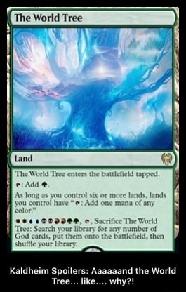 The World Tree control have six or Add more lands, mana lands any have Add one mana of any Socrifice The World for any number of then field, then Kaldheim Spoilers Aaaaaand the World Tree like why Kaldheim Spoilers Aaaaaand the World Tree like why memes