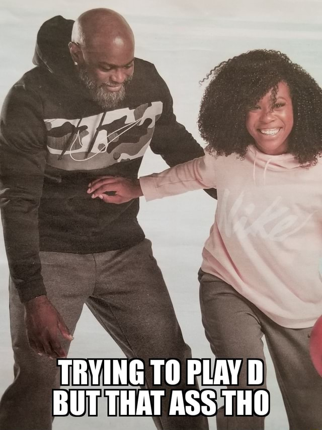 TRYING TO PLAY D BUT THAT ASS THO memes
