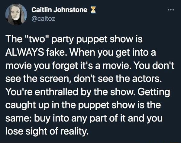 Caitlin Johnstone caitoz The two party puppet show is ALWAYS fake. When you get into a movie you forget it's a movie. You do not see the screen, do not see the actors. You're enthralled by the show. Getting caught up in the puppet show is the same buy into any part of it and you lose sight of reality memes
