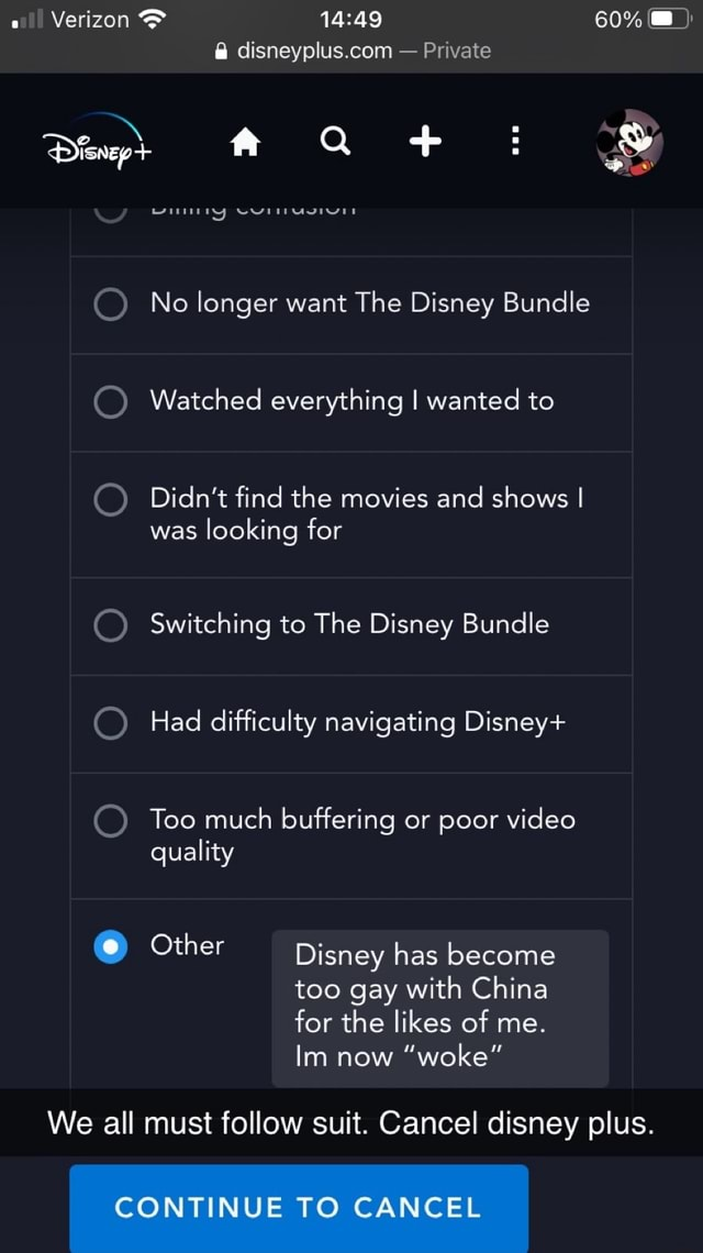 Verizon  and  60%  Private No longer want The Disney Bundle Watched everything I wanted to Didn't find the movies and shows I was looking for Switching to The Disney Bundle Had difficulty navigating Disney Too much buffering or poor quality Other Disney has become too gay with China for the likes of me. Im now woke We all must follow suit. Cancel disney plus. CONTINUE TO CANCEL meme