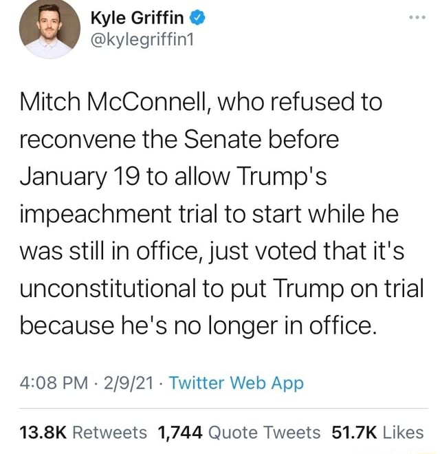 And 2 Kyle Griffin  kylegriffin1 kylegriffin1 Mitch McConnell, who refused to reconvene the Senate before January 19 to allow Trump's impeachment trial to start while he was still in office, just voted that it's unconstitutional to put Trump on trial because he's no longer in office. PM Twitter App memes