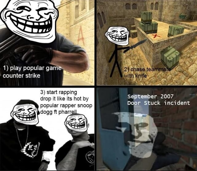 1 play popular game counter strike 3 start rapping drop it like its hot by popular rapper snoop er 2007 Stuck incident memes