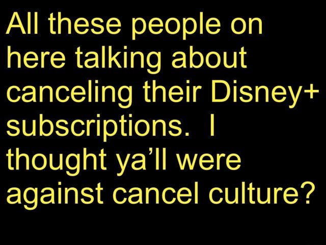 All these people on here talking about canceling their Disney subscriptions. I thought ya'll were against cancel culture memes