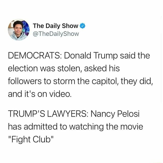 The Daily Show  TheDailyShow DEMOCRATS Donald Trump said the election was stolen, asked his followers to storm the capitol, they did, and it's on . TRUMP'S LAWYERS Nancy Pelosi has admitted to watching the movie Fight Club memes