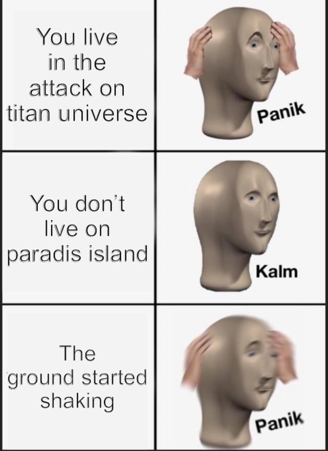 You live in the attack on titan universe You do not live on paradis island The ground started shaking memes
