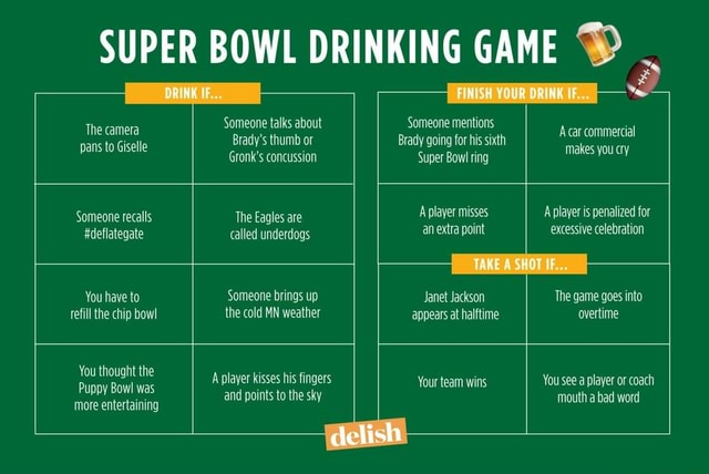 SUPER BOWL DRINKING GAME The camera pans to Giselle Someone talks about Brady's thumb or Gronk's concussion YOUR if Someone mentions Brady going for his sixth Super Bowl ring A car commercial makes you cry more entertaining Someone recalls The Eagles are player misses Aplayer is penalized for deflategate called underdogs an extra point excessive celebration TARE SHOT You have to Someone brings up Janet Jackson The game goes into refill the chip bow the cold MN weather appears at halftime overtime A player kisses his fingers Your team wins You see a player or coach and points to the sky mouth a bad word delish meme