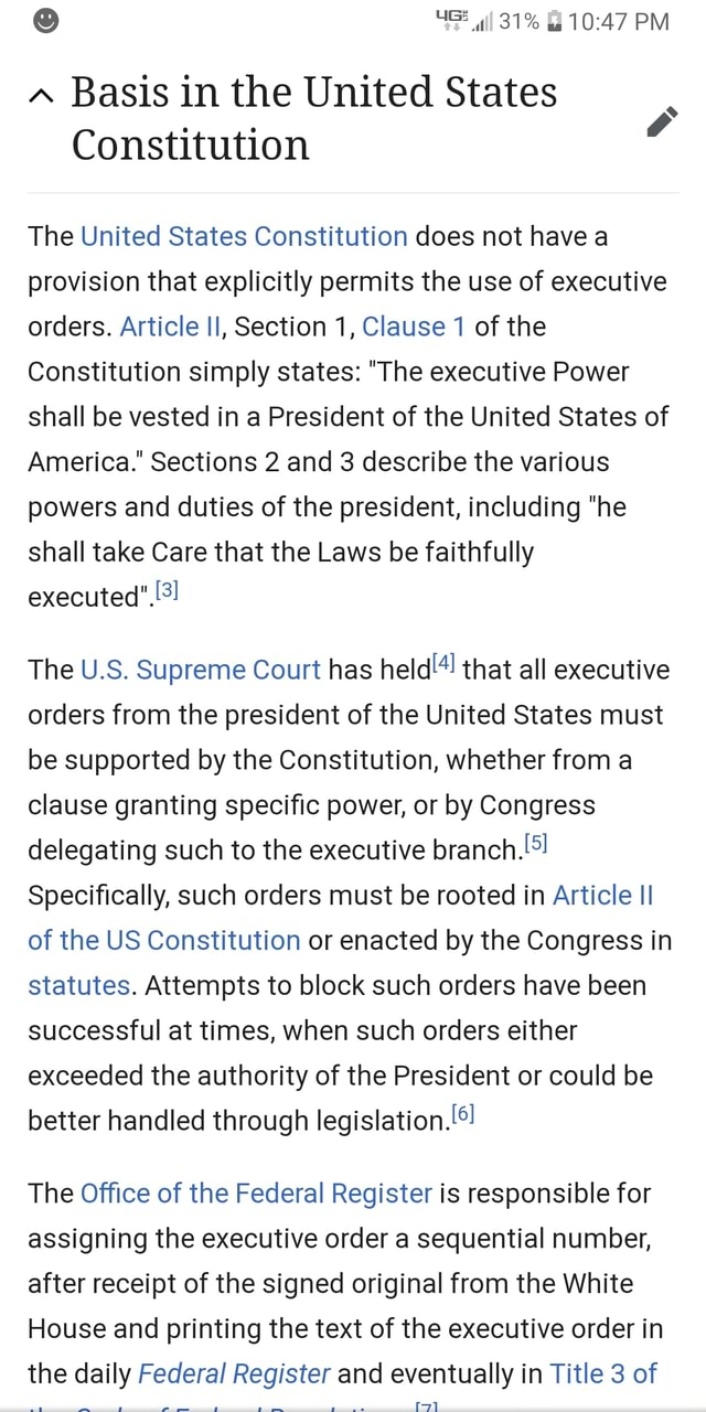 PM Basis in the United States Constitution The United States Constitution does not have a provision that explicitly permits the use of executive orders. Article Il, Section 1, Clause 1 of the Constitution simply states  The executive Power shall be vested in a President of the United States of America. Sections 2 and 3 describe the various powers and duties of the president, including he shall take Care that the Laws be faithfully executed The U.S. Supreme Court has held that all executive orders from the president of the United States must be supported by the Constitution, whether from a clause granting specific power, or by Congress delegating such to the executive branch Specifically, such orders must be rooted in Article II of the US Constitution or enacted by the Congress in statutes.