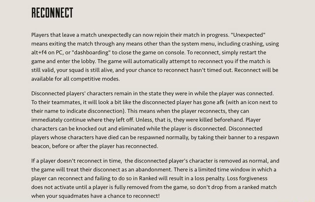 RECONNECT Players that leave a match unexpectedly can now rejoin their match in progress. Unexpected means exiting the match through any means other than the system menu, including crashing, using on PC, or dashboarding to close the game on console. To reconnect, simply restart the game and enter the lobby. The game will automatically attempt to reconnect you if the match is still valid, your squad is still alive, and your chance to reconnect hasn't timed out. Reconnect will be available for all competitive modes. Disconnected players characters remain in the state they were in while the player was connected. To their teammates, it will look a bit like the disconnected player has gone afk with an icon next to their name to indicate disconnection . This means when the player reconnects, the