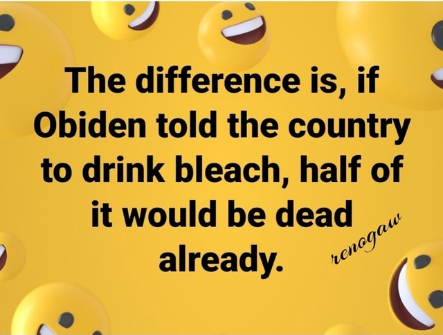 7 le The difference is, if Obiden told the country to drink bleach, half of it would be dead already meme