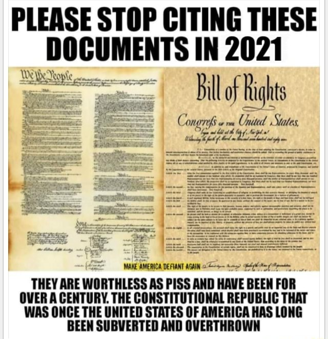 PLEASE STOP CITING THESE DOCUMENTS IN 2021 Bill of Rights Con, MARE MAKE AMERIOA AMT AGAIN THEY ARE WORTHLESS AS PISS AND HAVE BEEN FOR OVER A CENTURY. THE CONSTITUTIONAL REPUBLIC THAT WAS ONCE THE UNITED STATES OF AMERICA HAS LONG BEEN SUBVERTED AND OVERTHROWN memes