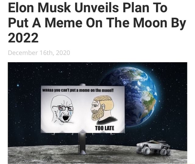 Elon Musk Unveils Plan To Put A Meme On The Moon By 2022 you can not puta meme on the moontt December 16th, 2020 if LATE