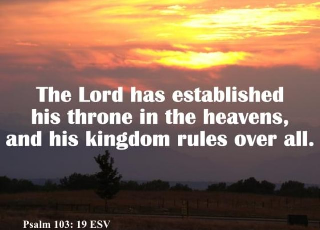 The Lord has established his throne in the heavens, and his kingdom rules over all. Psalm 103 19 ESV memes