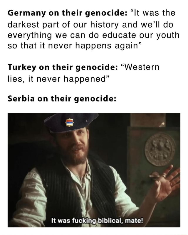 Germany on their genocide  It was the darkest part of our history and we'll do everything we can do educate our youth so that it never happens again Turkey on their genocide  Western lies, it never happened Serbia on their genocide It was fucking biblical, mate memes