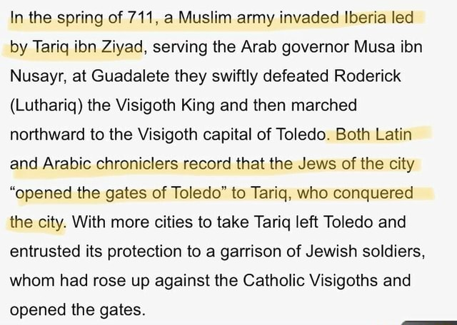 In the spring of 711, a Muslim army invaded Iberia led by Tariq ibn Ziyad, serving the Arab governor Musa ibn Nusayr, at Guadalete they swiftly defeated Roderick Luthariq the Visigoth King and then marched northward to the Visigoth capital of Toledo. Both Latin and Arabic chroniclers record that the Jews of the city opened the gates of Toledo to Tariq, who conquered the city. With more cities to take Tariq left Toledo and entrusted its protection to a garrison of Jewish soldiers, whom had rose up against the Catholic Visigoths and opened the gates memes