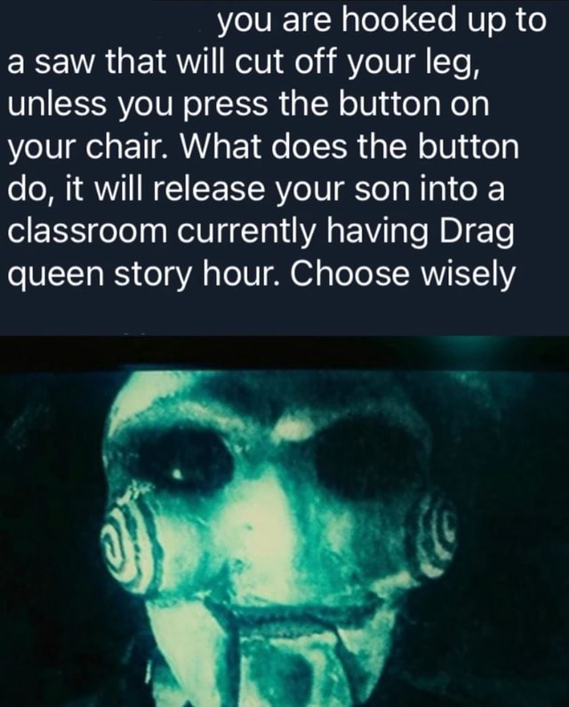 You are hooked up to a saw that will cut off your leg, unless you press the button on your chair. What does the button do, it will release your son into a classroom currently having Drag queen story hour. Choose wisely memes